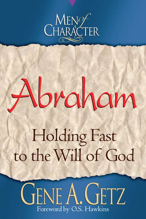 Men of Character: Abraham: Holding Fast to the Will of God By: Gene A. Getz