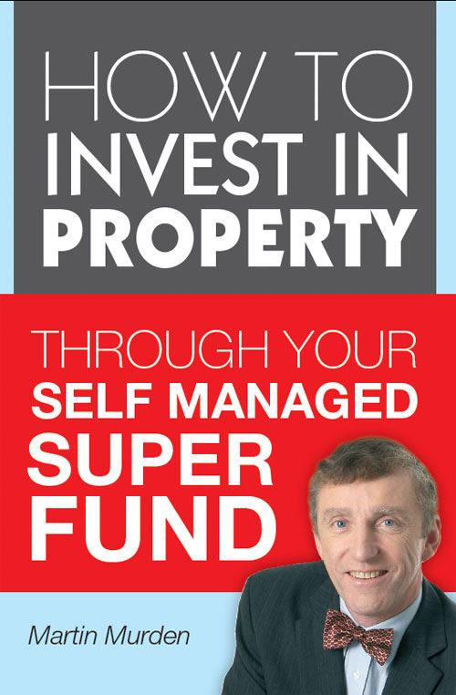 How to Invest in Property Through Your Self Managed Super Fund By: Martin Murden