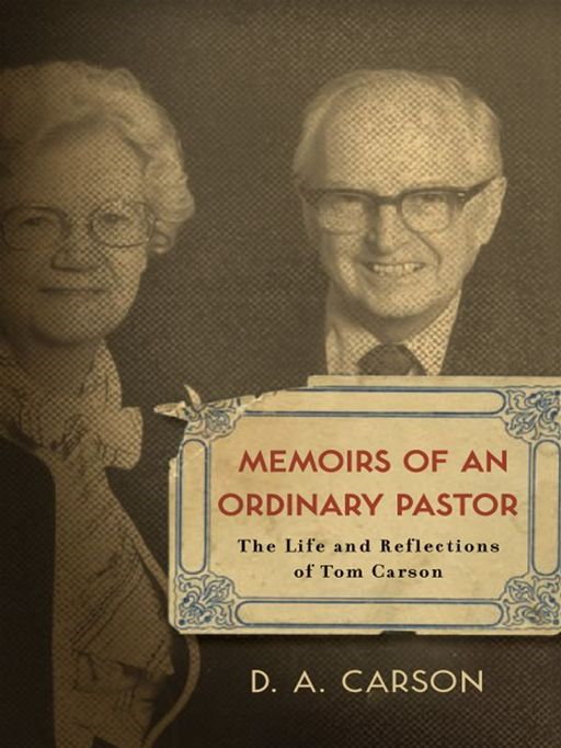 Memoirs of an Ordinary Pastor: The Life and Reflections of Tom Carson By: D. A. Carson