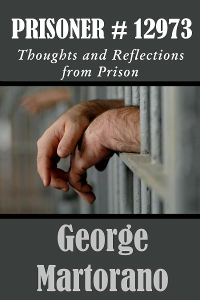 Prisoner #12973 Thoughts and Reflections from Prison by George Martorano By: George Martorano