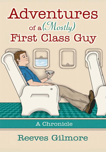 Adventures of a (Mostly) First Class Guy By: Reeves Gilmore