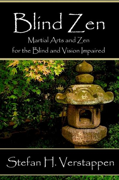 Blind Zen, Martial arts and Zen for the blind and vision impaired By: Stefan Verstappen
