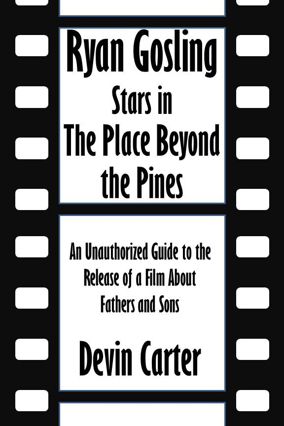 Ryan Gosling Stars in The Place Beyond the Pines: An Unauthorized Guide to the Release of a Film About Fathers and Sons [Article]