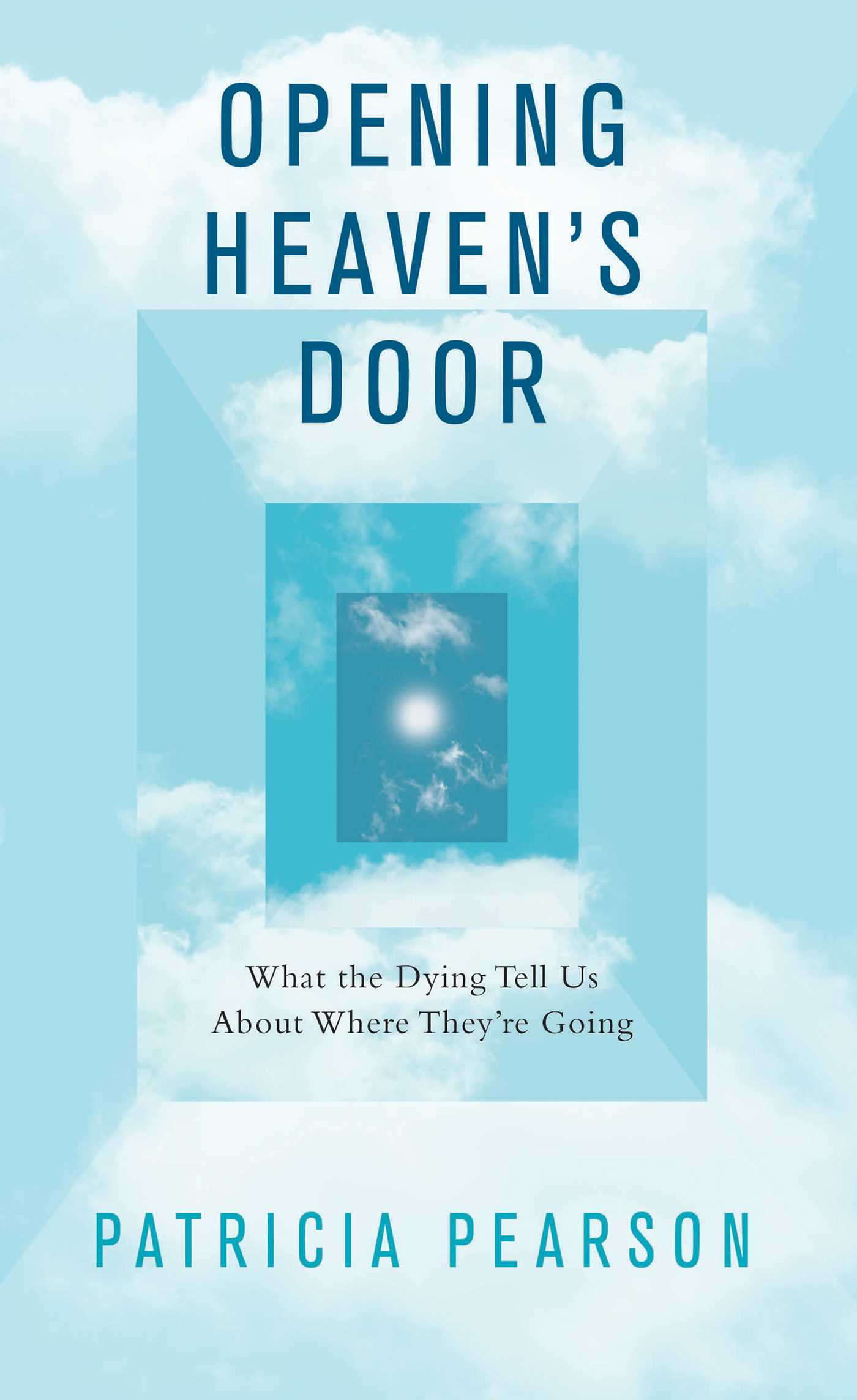 Opening Heaven's Door What the Dying Tell Us About Where They're Going