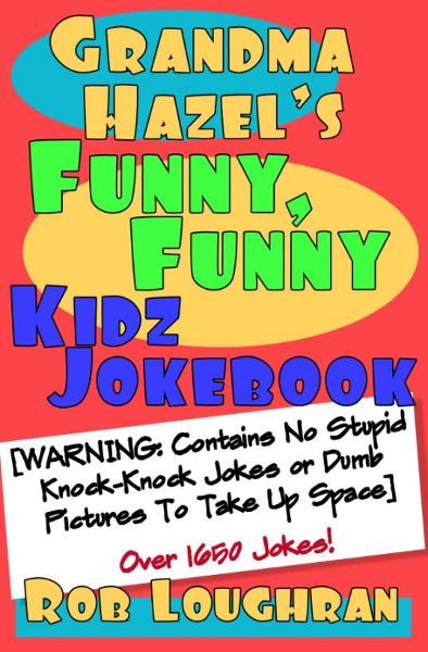 Grandma Hazel's Funny, Funny Kidz Jokebook (WARNING: Contains No Stupid Knock-Knock Jokes or Dumb Pictures to Take Up Space) By: Rob Loughran