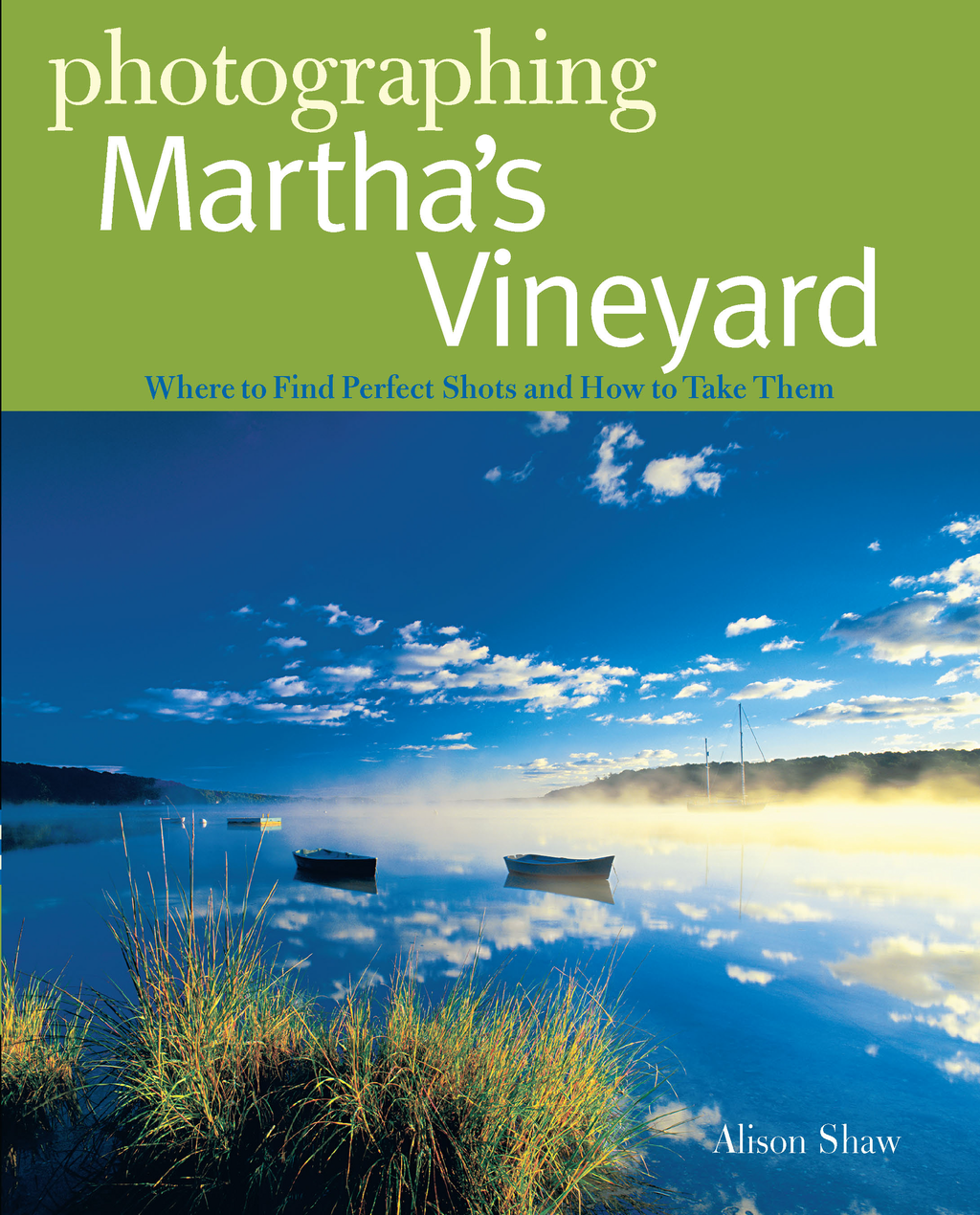 Photographing Martha's Vineyard: Where to Find Perfect Shots and How to Take Them (The Photographer's Guide) By: Alison Shaw