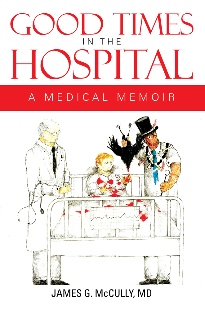 GOOD TIMES IN THE HOSPITAL By: MD JAMES G. McCULLY