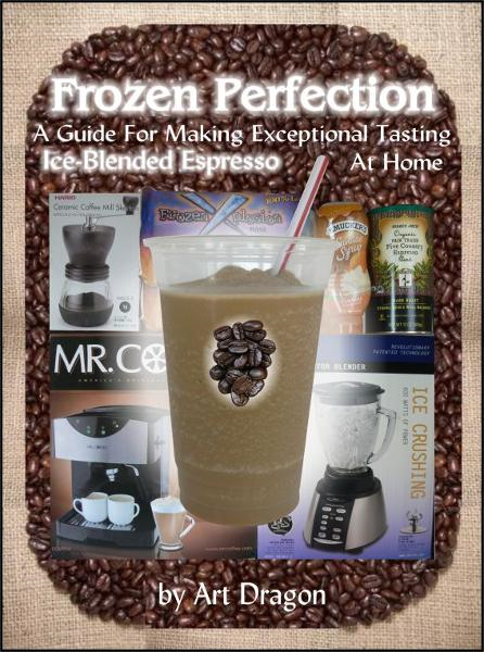 Frozen Perfection: A Guide For Making Exceptional Tasting Ice-Blended Espresso At Home By: Art Dragon