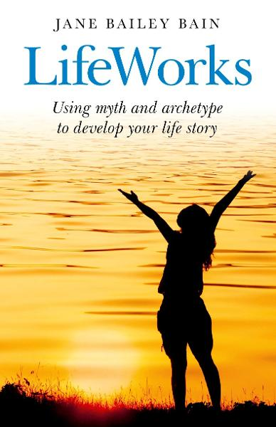 LifeWorks: Using myth and archetype to develop your life story By: Jane Bailey Bain