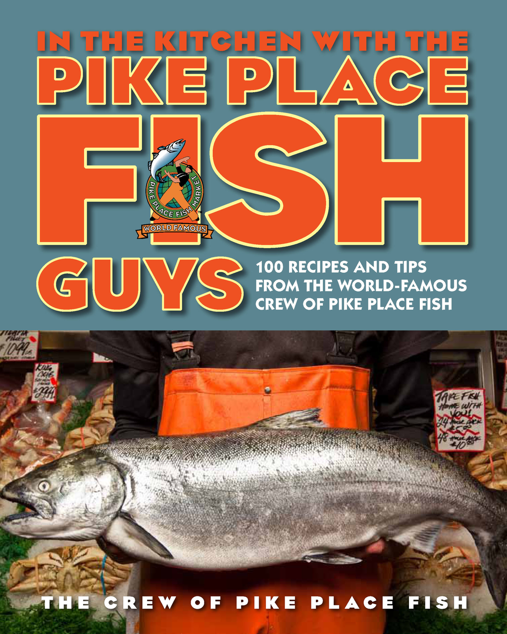 In the Kitchen with the Pike Place Fish Guys 100 Recipes and Tips from the World-Famous Crew of Pike Place Fish