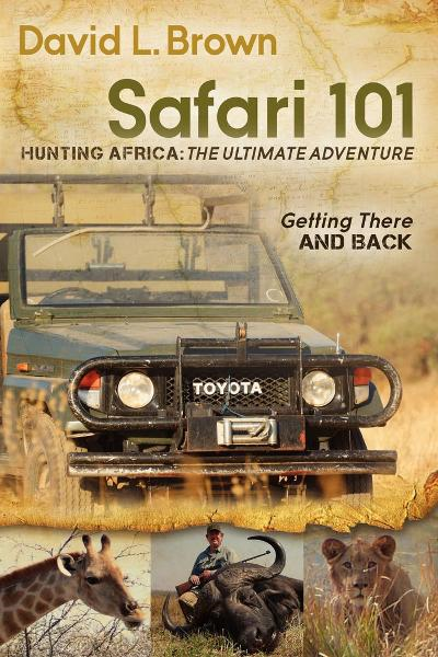 Safari 101 Hunting Africa: The Ultimate Adventure: Getting There and Back By: David L Brown