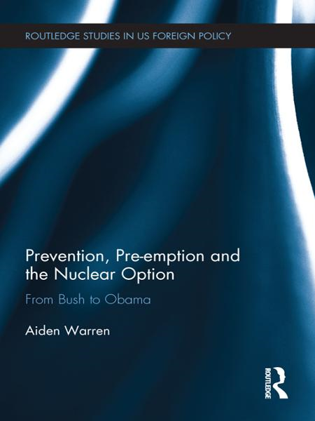 Prevention,  Pre-emption and the Nuclear Option From Bush to Obama