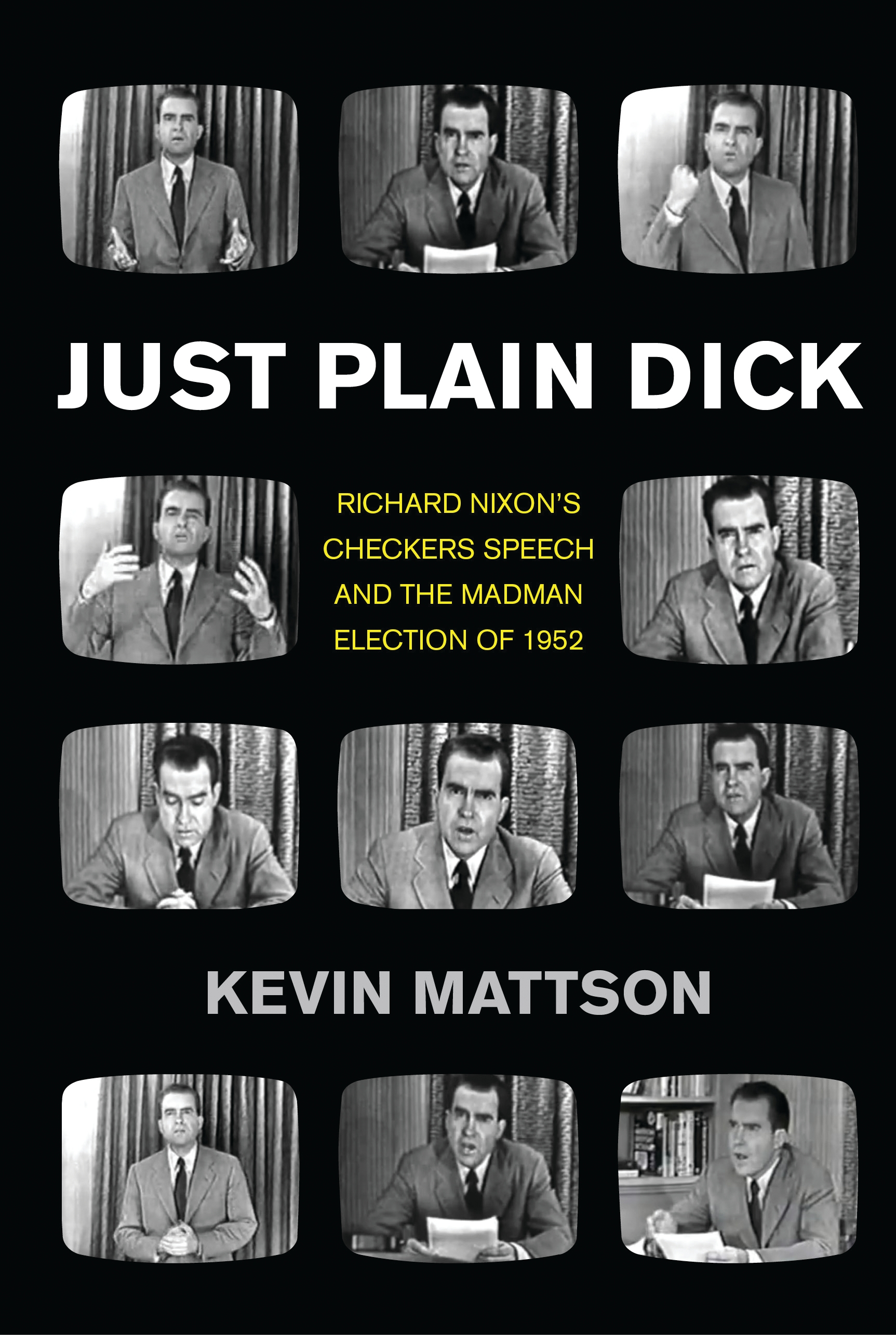 "Just Plain Dick: Richard Nixon's Checkers Speech and the ""Rocking, Socking"" Election of 1952 By: Kevin Mattson"