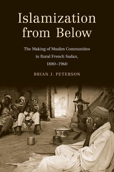 Islamization from Below: The Making of Muslim Communities in Rural French Sudan, 1880-1960 By: Brian J. Peterson