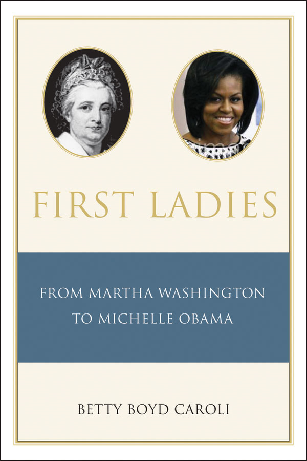 First Ladies: From Martha Washington to Michelle Obama  By: Betty Caroli
