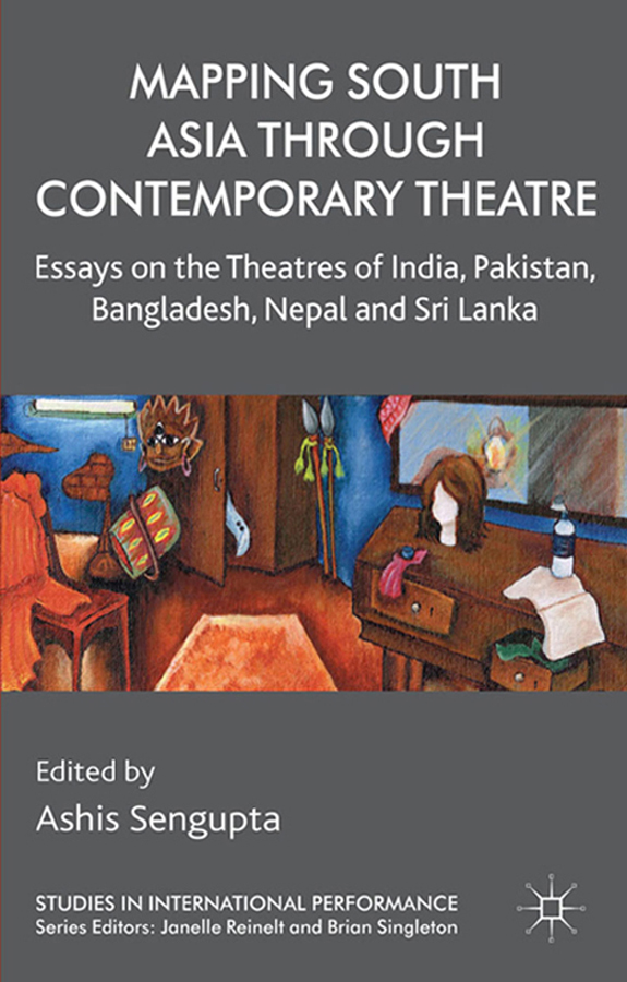 Mapping South Asia through Contemporary Theatre Essays on the Theatres of India,  Pakistan,  Bangladesh,  Nepal and Sri Lanka
