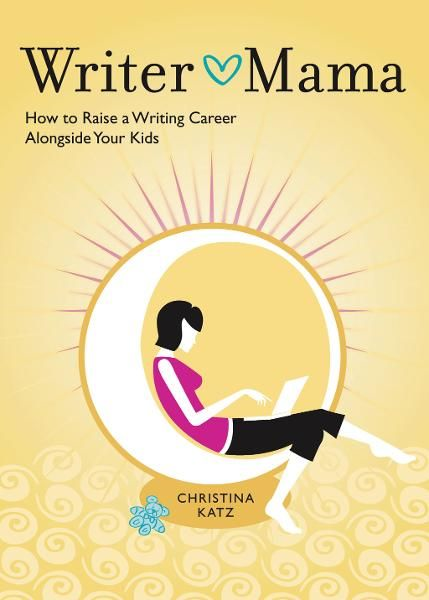 Writer Mama: How to Raise a Writing Career Alongside Your Kids By: Christina Katz