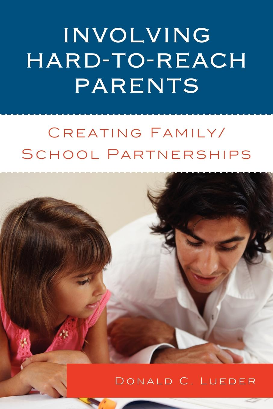 Involving Hard-to-Reach Parents: Creating Family/School Partnerships By: Donald C. Lueder