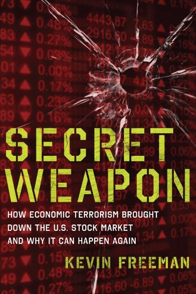 Secret Weapon: How Economic Terrorism Brought Down the U.S. Stock Market and Why It can Happen Again By: Kevin D. Freeman