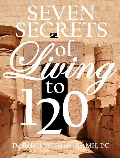 Dr. Robert, W  Barner - The Seven Secrets Of Living To 120: What doctors, dentists, hospitals and WebMd don't want you to know about your health and sex