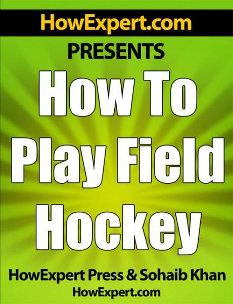 How To Play Field Hockey: Your Step-By-Step Guide To Playing Field Hockey By: HowExpert Press