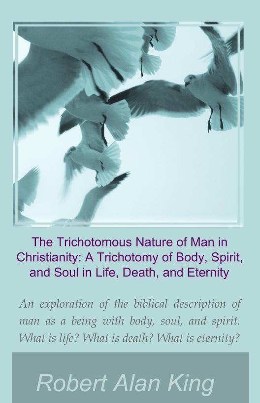 The Trichotomous Nature of Man in Christianity: A Trichotomy of Body, Spirit, and Soul in Life, Death, and Eternity By: Robert Alan King