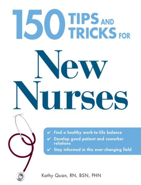 150 Tips and Tricks for New Nurses: Balance a hectic schedule and get the sleep you need…Avoid illness and stay positive…Continue your education and k