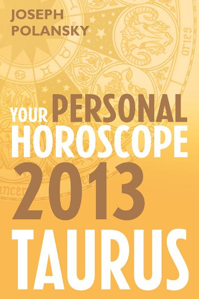 Taurus 2013: Your Personal Horoscope By: Joseph Polansky