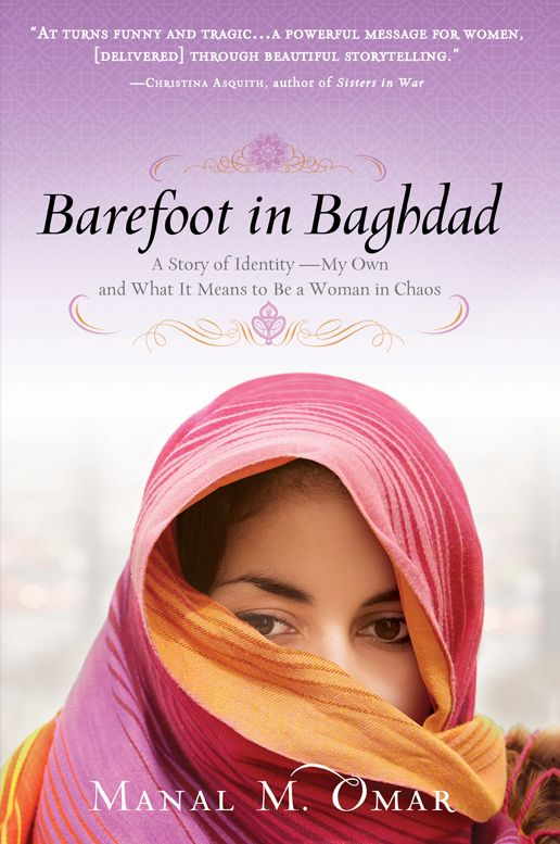 Barefoot in Baghdad: A Story of Identity-My Own and What It Means to Be a Woman in Chaos By: Manal Omar