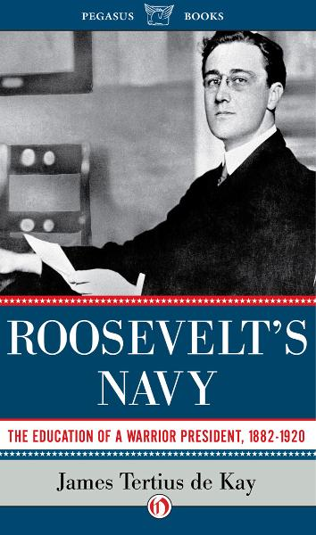 Roosevelt's Navy: The Education of a Warrior President, 1882-1920 By: James Tertius De Kay