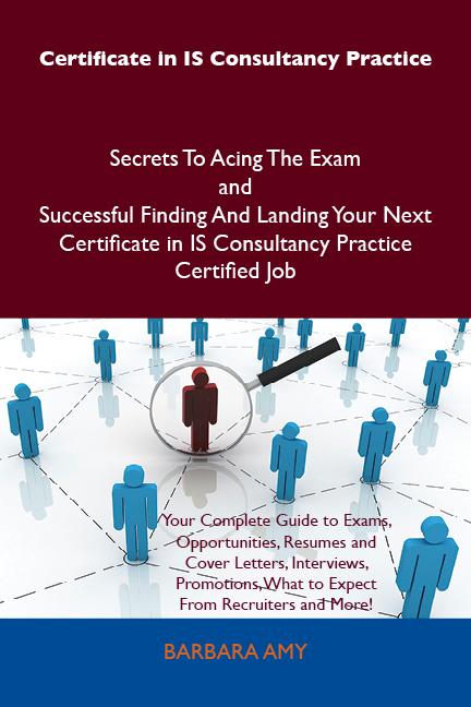Certificate in IS Consultancy Practice Secrets To Acing The Exam and Successful Finding And Landing Your Next Certificate in IS Consultancy Practice Certified Job By: Barbara Amy