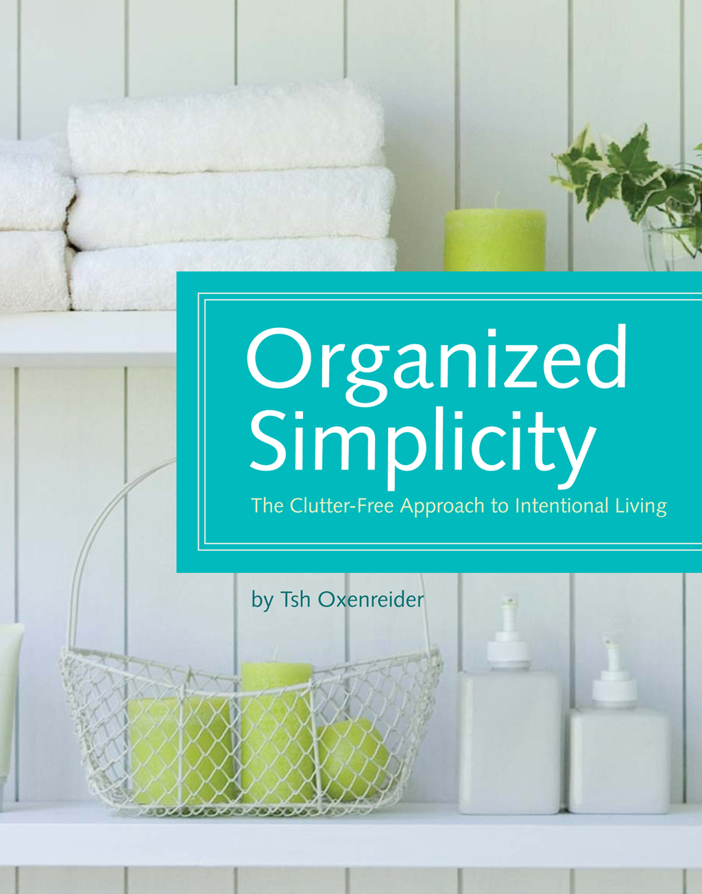 Organized Simplicity: The Clutter-Free Approach to Intentional Living By: Tsh Oxenreider