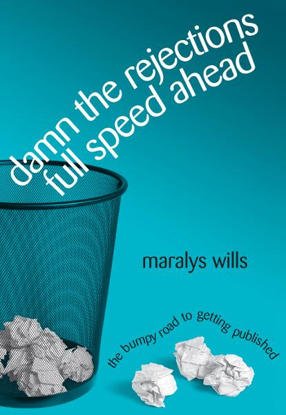 Damn the Rejections, Full Speed Ahead: The Bumpy Road to Getting Published By: Maralys Wills