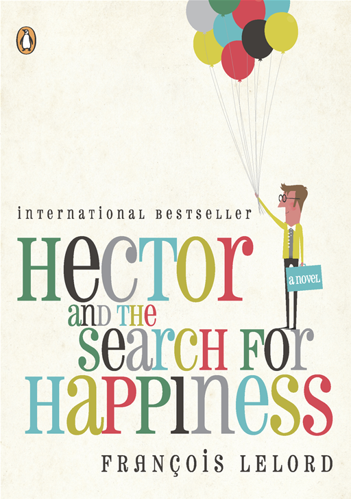Hector and the Search for Happiness: A Novel By: Francois Lelord