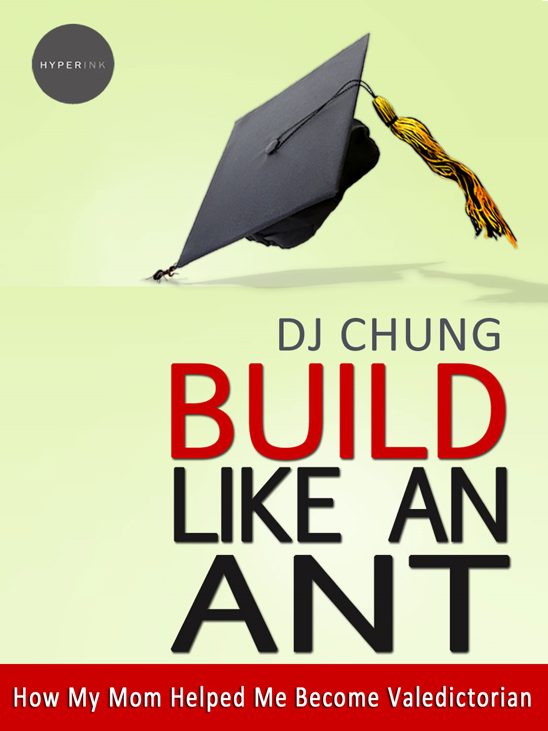 Build Like An Ant: How My Mom Helped Me Become Valedictorian By: DJ Chung