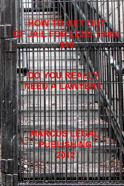 How to Get Out of Jail for Less than $10 By: Marcus Legal Publishing 2012
