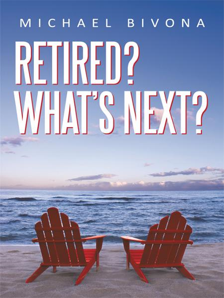 Retired? What's Next? By: Michael Bivona