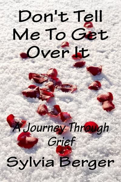 Don't Tell Me To Get Over It: A Journey Through Grief By: Sylvia Berger