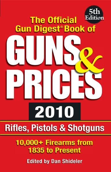 The Official Gun Digest Book of Guns & Prices 2010: Rifles, Pistols & Shotguns By: Dan Shideler