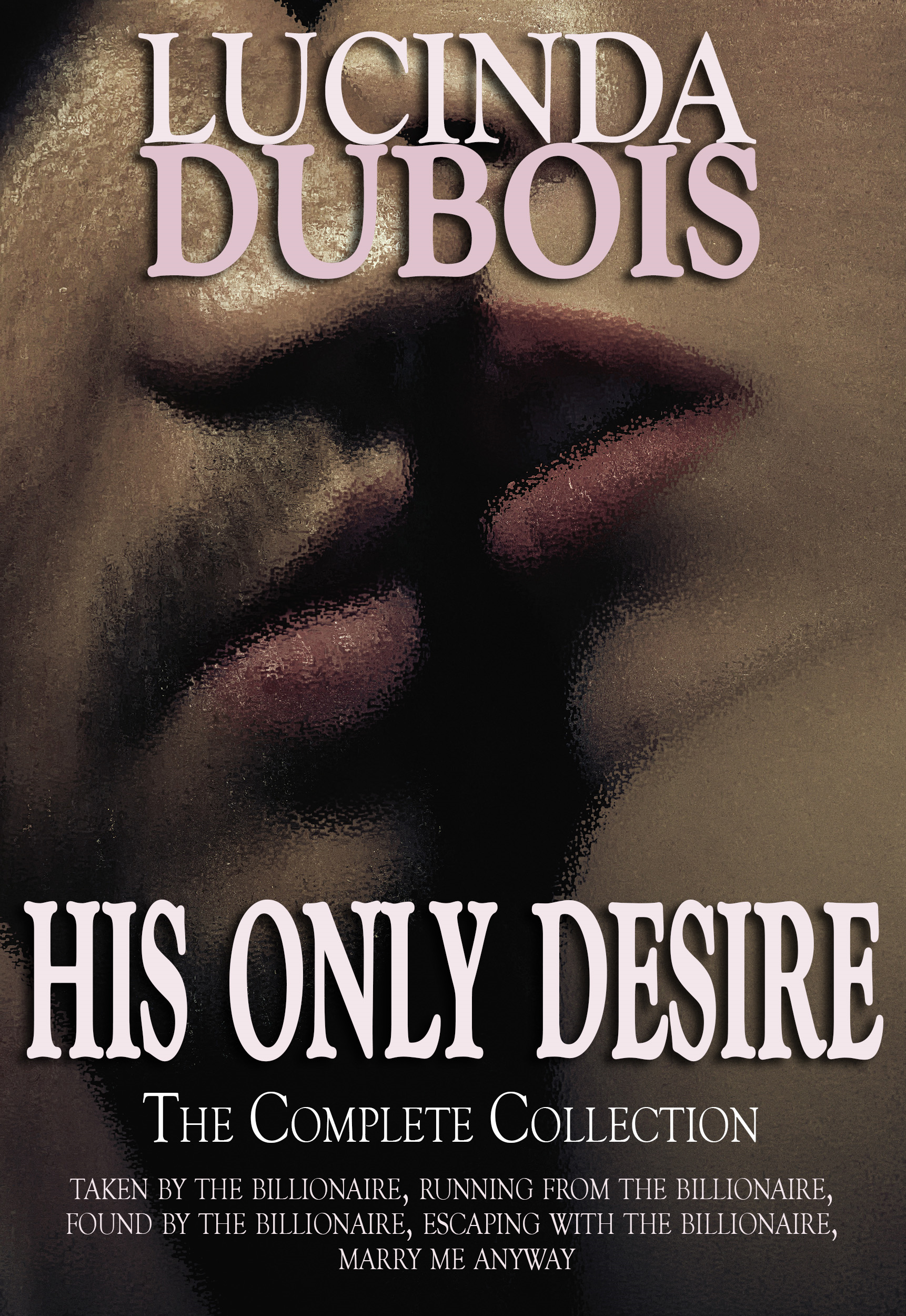 Lucinda DuBois - His Only Desire: The Complete Collection Boxed Set (Taken by the Billionaire, Running from the Billionaire, Found by the Billionaire, Escaping with the Billionaire, Marry Me Anyway)