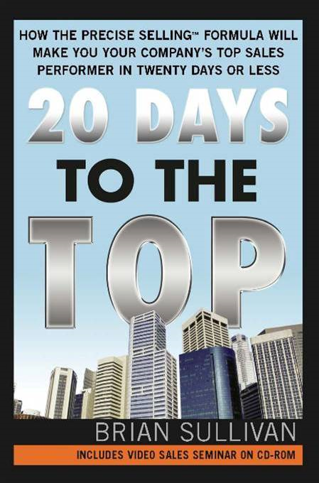 20 Days to the Top: How the PRECISE Selling Formula Will Make You Your Company's Top Sales Performer in Twenty Days or Less By: Brian SullivanBrian SullivanBrian SullivanBrian SullivanBrian Sullivan