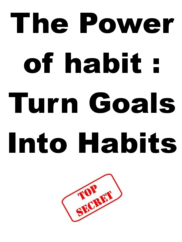 The Power of habit : Turn Goals Into Habits