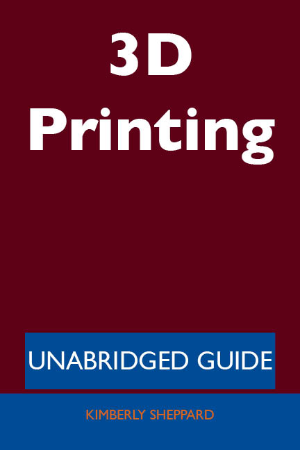 3D Printing - Unabridged Guide By: Kimberly Sheppard