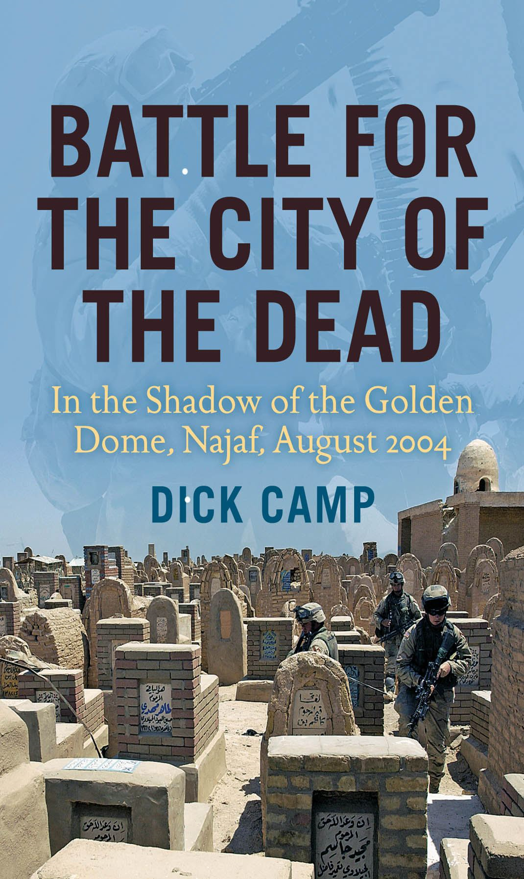 Battle for the City of the Dead: In the Shadow of the Golden Dome, Najaf, August 2004 By: Dick Camp