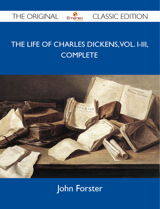 The Life of Charles Dickens, Vol. I-III, Complete - The Original Classic Edition By: Forster John