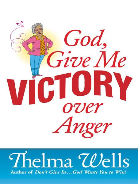 God, Give Me Victory over Anger By: Thelma Wells