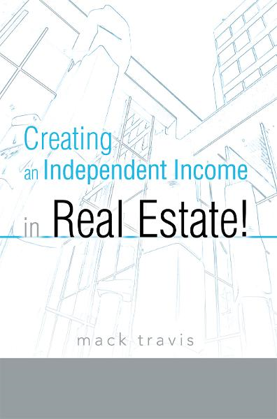 Creating an Independent Income in Real Estate! By: Mack Travis