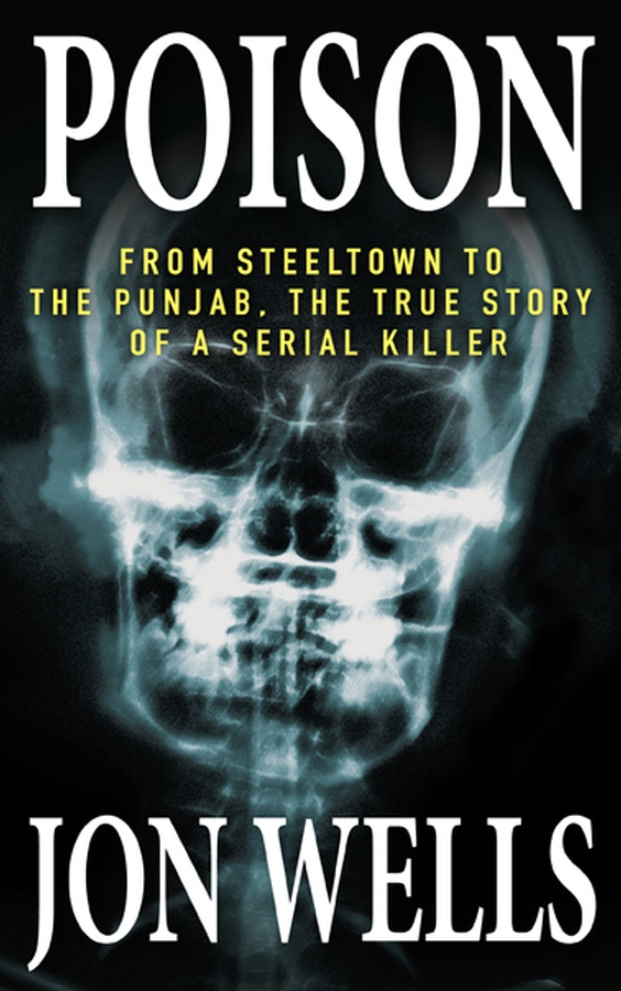 Poison: From Steeltown to the Punjab, The True Story of a Serial Killer By: Jon Wells