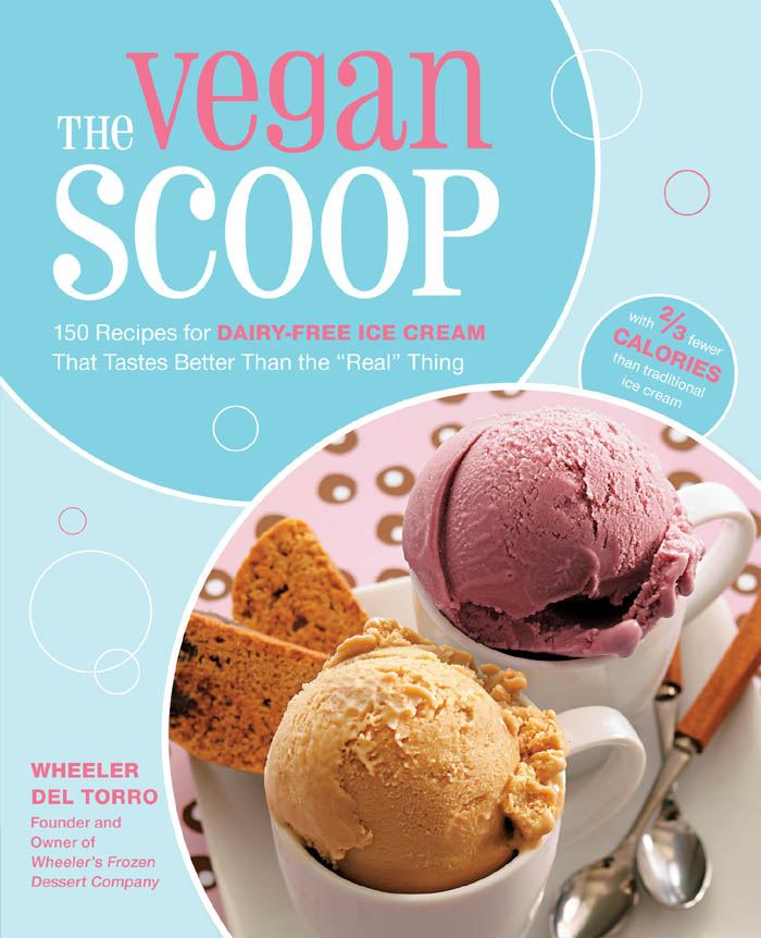 "The Vegan Scoop: 150 Recipes for Dairy-Free Ice Cream that Tastes Better Than the ""Real"" Thing By: Wheeler del Torro"