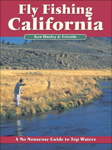 Fly Fishing California: A No Nonsense Guide to Top Waters By: Ken Hanley